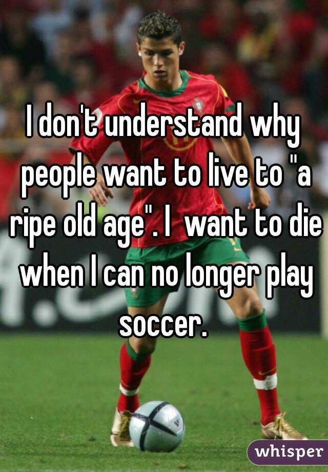 """I don't understand why people want to live to """"a ripe old age"""". I  want to die when I can no longer play soccer."""
