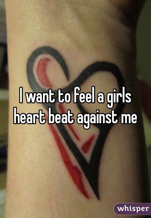 I want to feel a girls heart beat against me