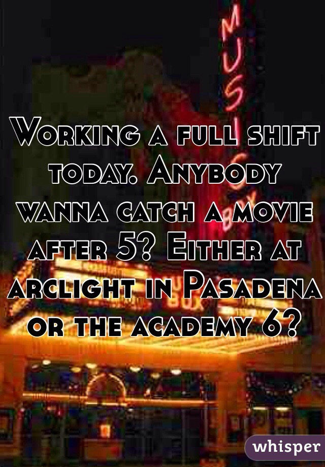 Working a full shift today. Anybody wanna catch a movie after 5? Either at arclight in Pasadena or the academy 6?