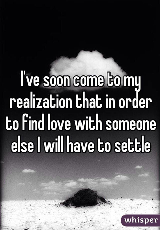 I've soon come to my realization that in order to find love with someone else I will have to settle