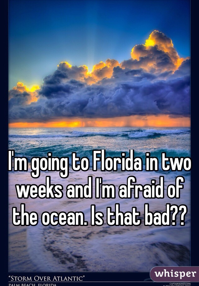 I'm going to Florida in two weeks and I'm afraid of the ocean. Is that bad??