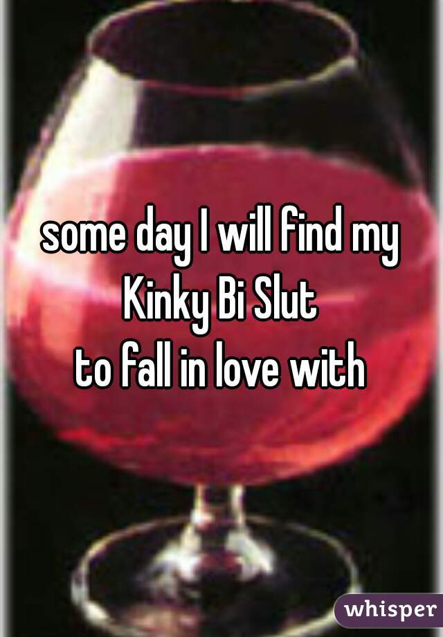 some day I will find my Kinky Bi Slut to fall in love with