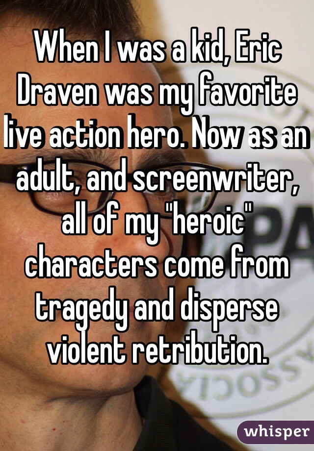 "When I was a kid, Eric Draven was my favorite live action hero. Now as an adult, and screenwriter, all of my ""heroic"" characters come from tragedy and disperse violent retribution."