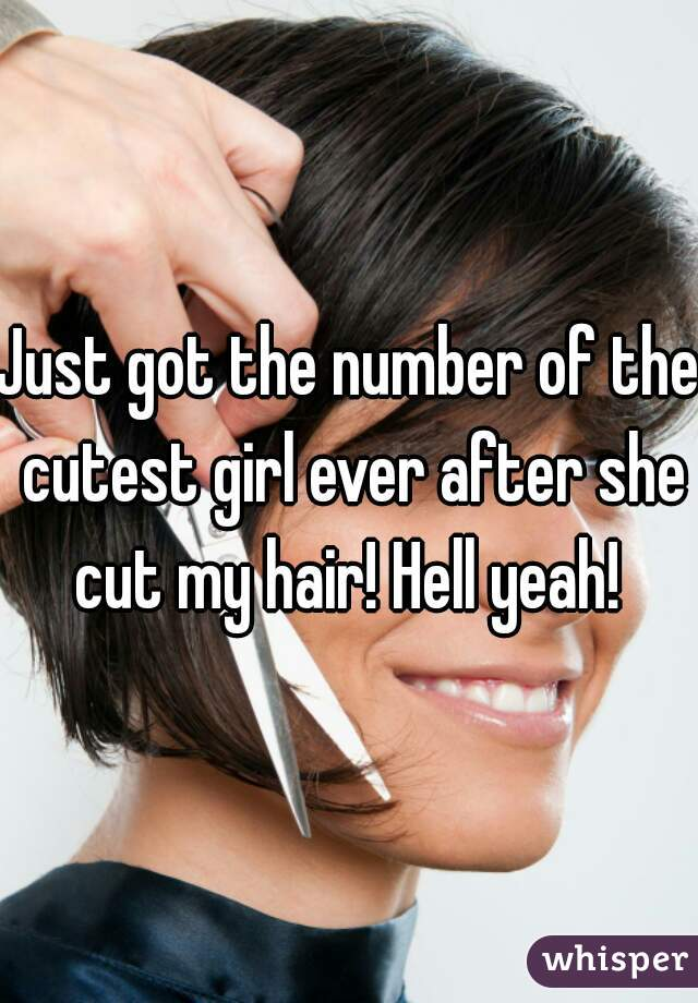 Just got the number of the cutest girl ever after she cut my hair! Hell yeah!