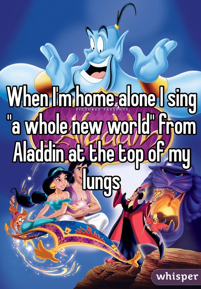 "When I'm home alone I sing ""a whole new world"" from Aladdin at the top of my lungs"