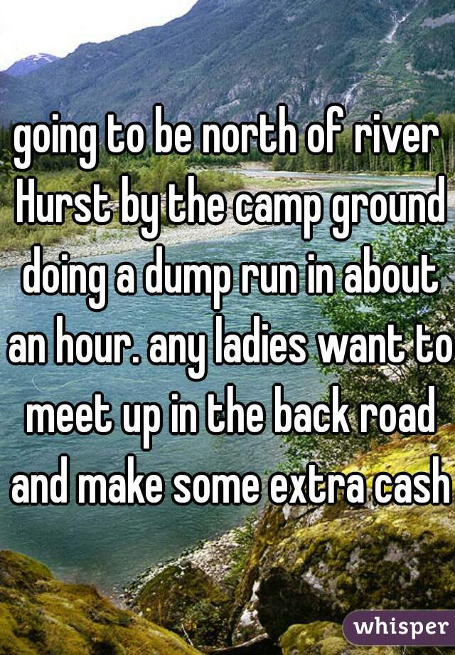 going to be north of river Hurst by the camp ground doing a dump run in about an hour. any ladies want to meet up in the back road and make some extra cash?