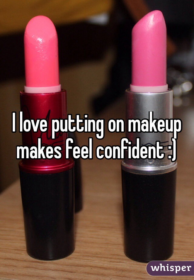 I love putting on makeup makes feel confident :)