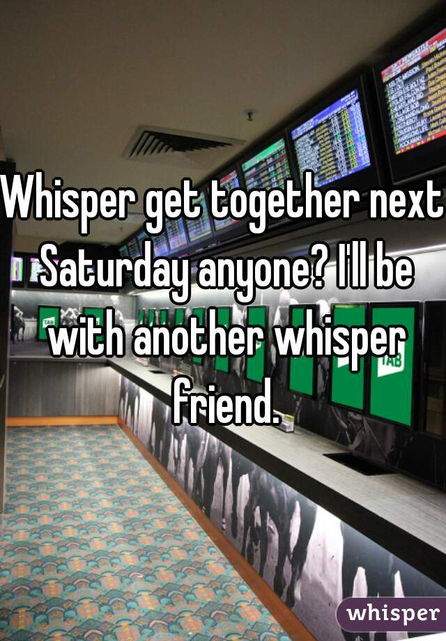 Whisper get together next Saturday anyone? I'll be with another whisper friend.