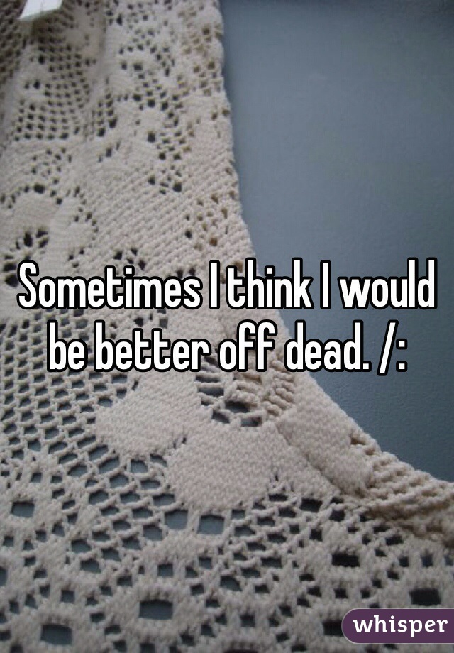 Sometimes I think I would be better off dead. /: