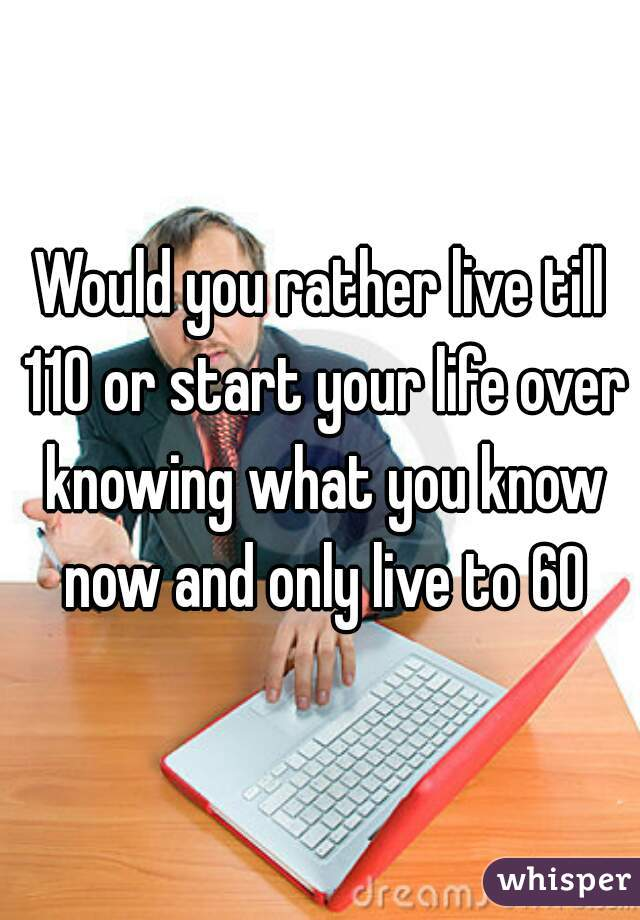 Would you rather live till 110 or start your life over knowing what you know now and only live to 60