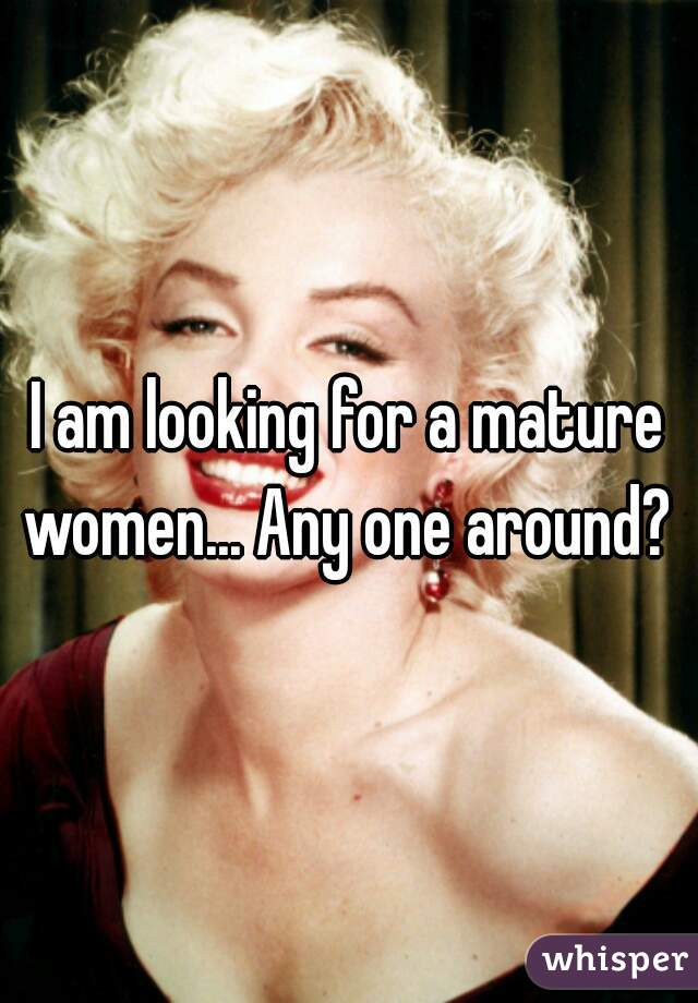 I am looking for a mature women... Any one around?