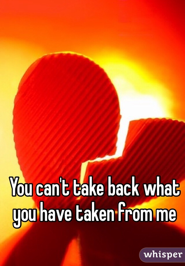 You can't take back what you have taken from me