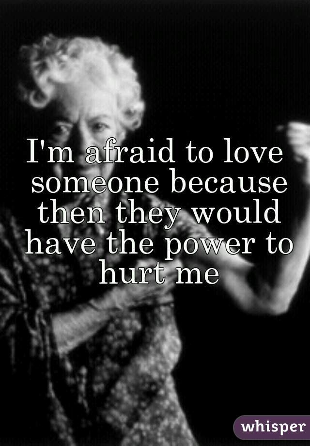 I'm afraid to love someone because then they would have the power to hurt me