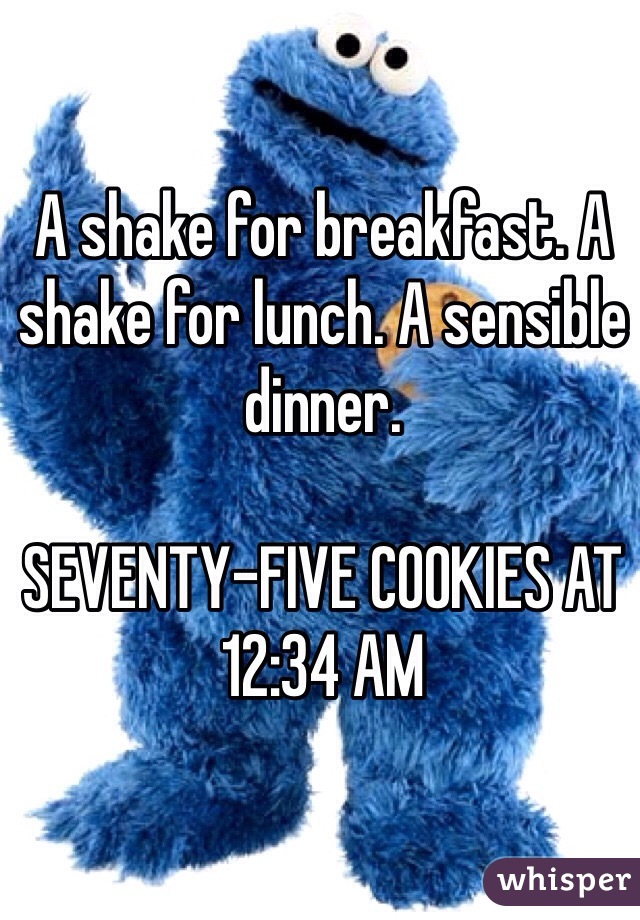 A shake for breakfast. A shake for lunch. A sensible dinner.   SEVENTY-FIVE COOKIES AT 12:34 AM
