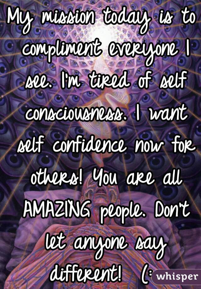 My mission today is to compliment everyone I see. I'm tired of self consciousness. I want self confidence now for others! You are all AMAZING people. Don't let anyone say different!  (: