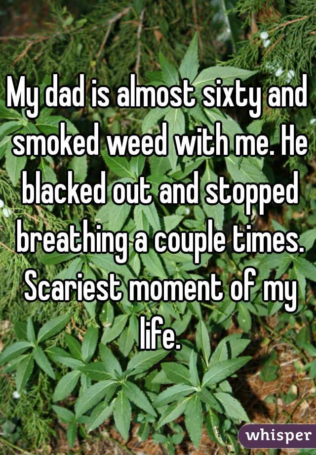 My dad is almost sixty and smoked weed with me. He blacked out and stopped breathing a couple times. Scariest moment of my life.