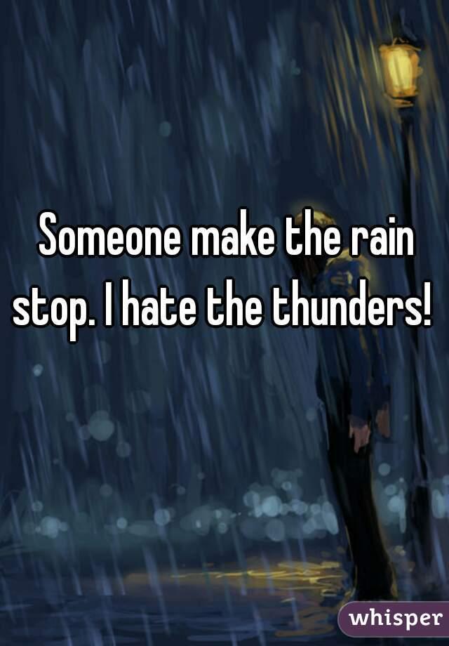 Someone make the rain stop. I hate the thunders!