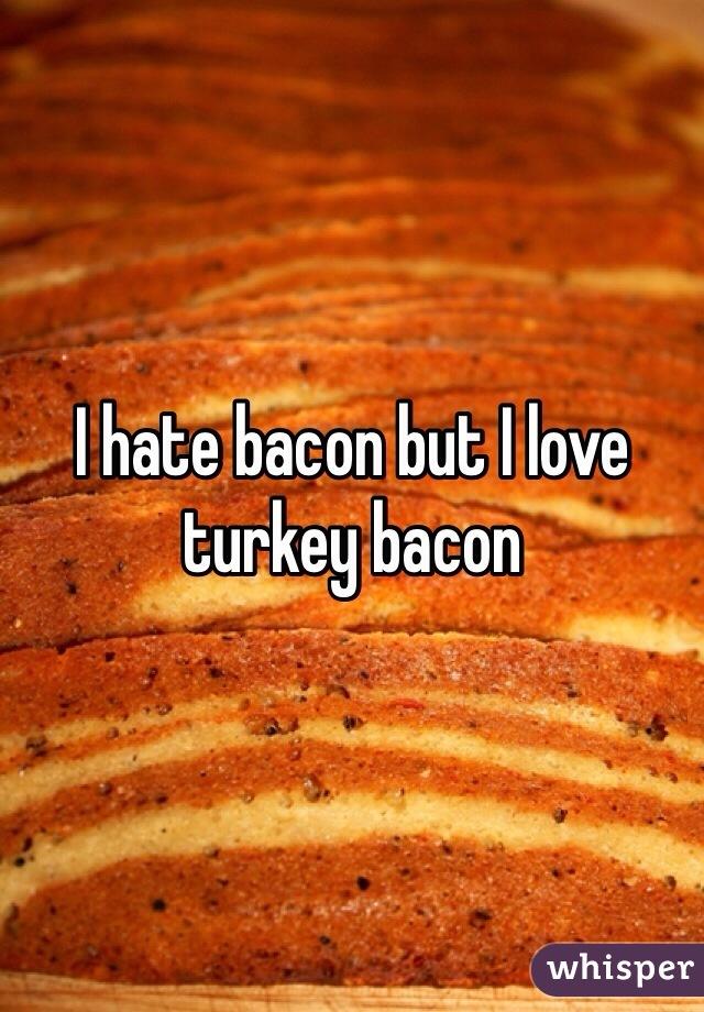 I hate bacon but I love turkey bacon
