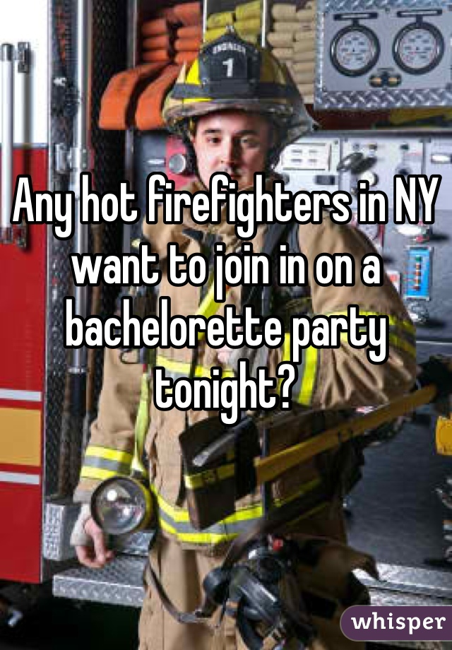 Any hot firefighters in NY want to join in on a bachelorette party tonight?