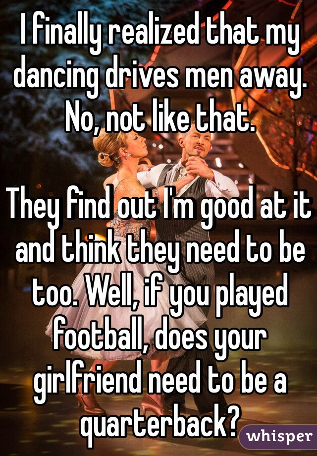 I finally realized that my dancing drives men away.  No, not like that.   They find out I'm good at it and think they need to be too. Well, if you played football, does your girlfriend need to be a quarterback?