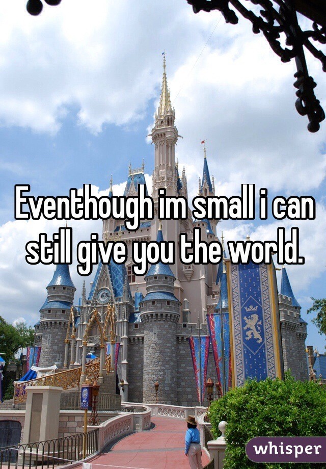 Eventhough im small i can still give you the world.