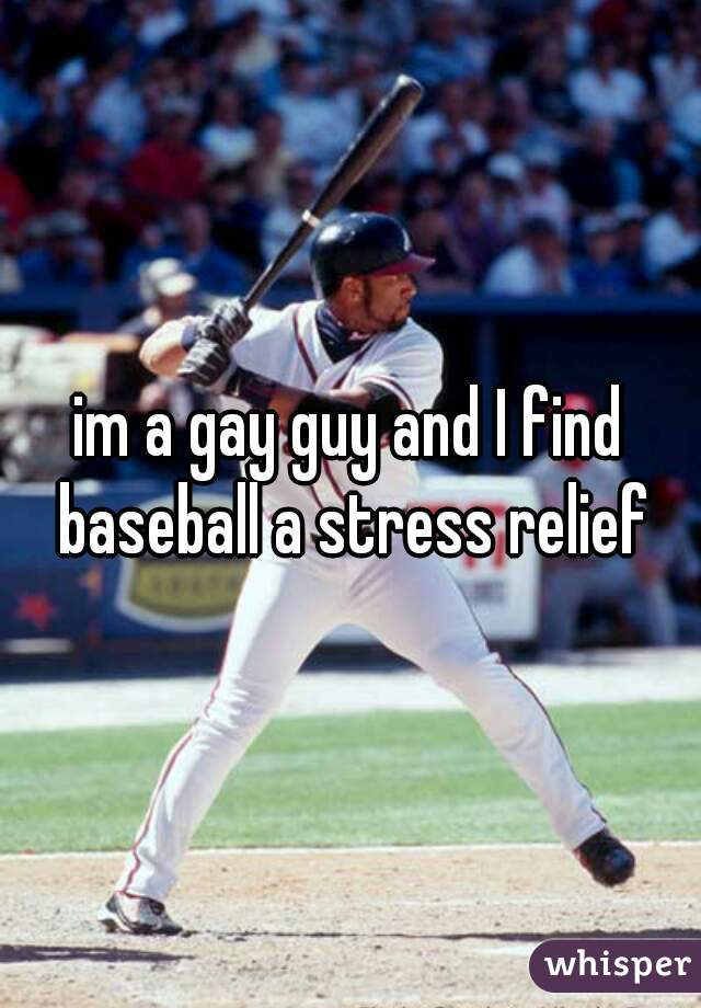im a gay guy and I find baseball a stress relief