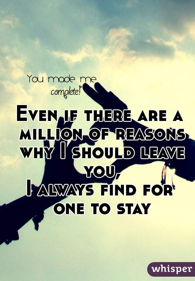 Even if there are a million of reasons why I should leave you, I always find for one to stay