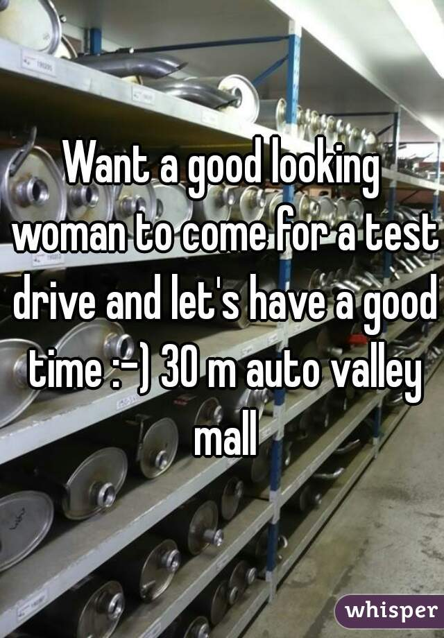 Want a good looking woman to come for a test drive and let's have a good time :-) 30 m auto valley mall
