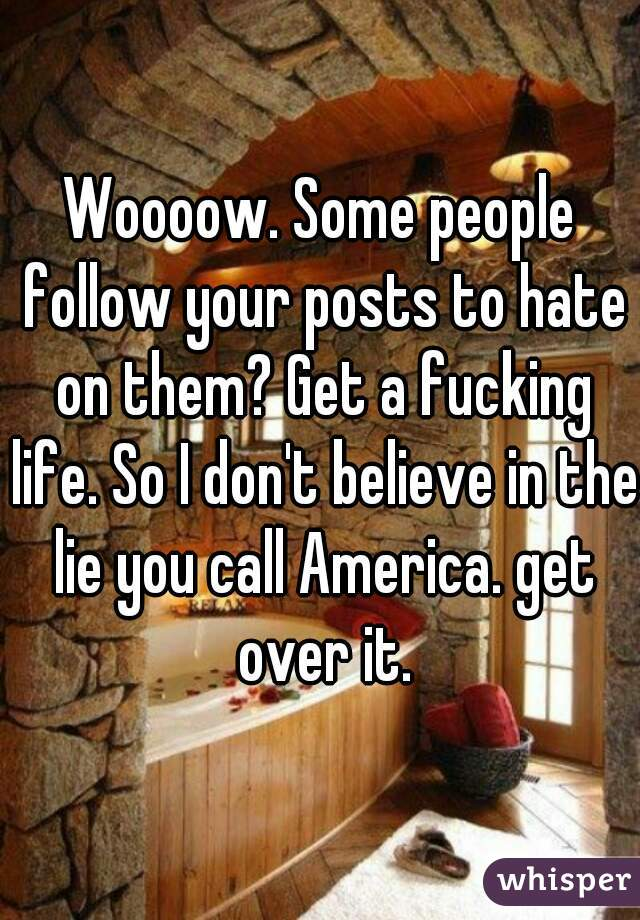 Woooow. Some people follow your posts to hate on them? Get a fucking life. So I don't believe in the lie you call America. get over it.