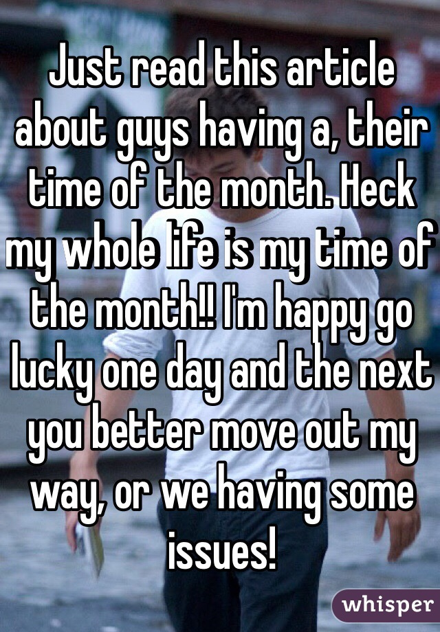 Just read this article about guys having a, their time of the month. Heck my whole life is my time of the month!! I'm happy go lucky one day and the next you better move out my way, or we having some issues!