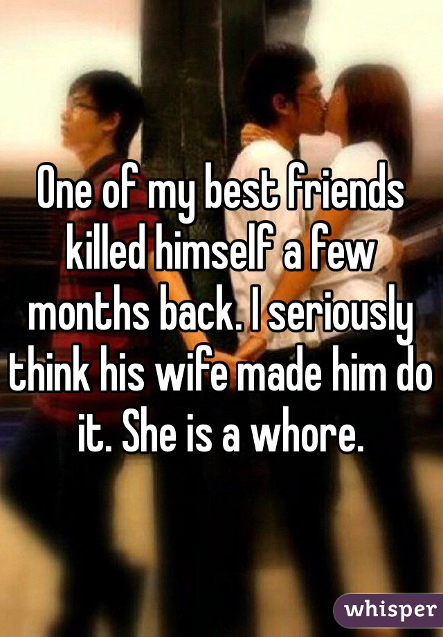 One of my best friends killed himself a few months back. I seriously think his wife made him do it. She is a whore.