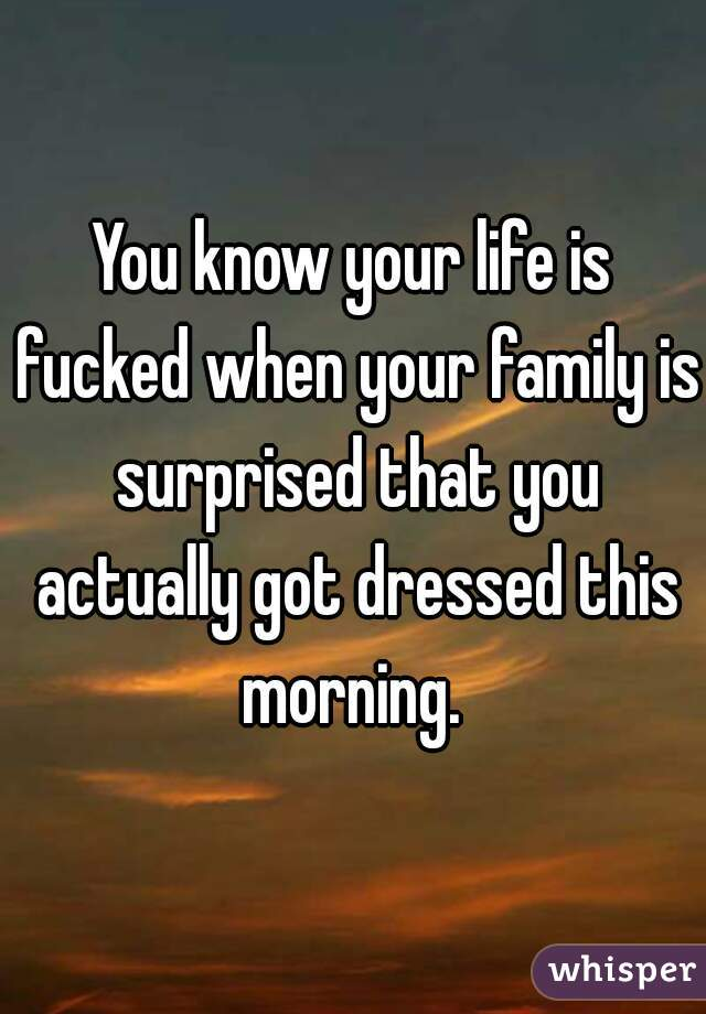 You know your life is fucked when your family is surprised that you actually got dressed this morning.