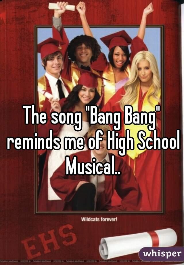 "The song ""Bang Bang"" reminds me of High School Musical.."