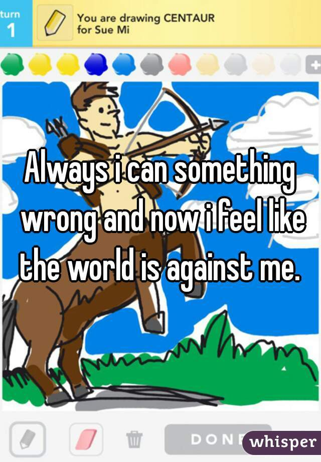 Always i can something wrong and now i feel like the world is against me.