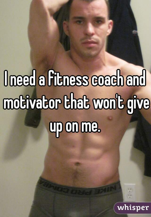 I need a fitness coach and motivator that won't give up on me.