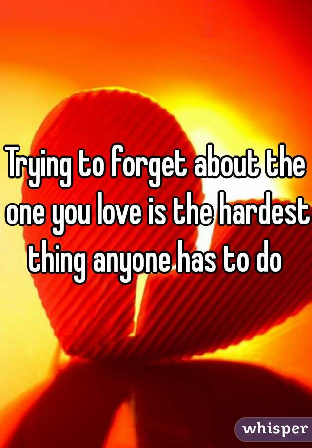 Trying to forget about the one you love is the hardest thing anyone has to do