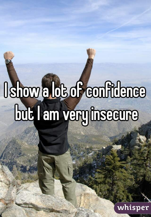I show a lot of confidence but I am very insecure