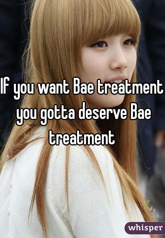 If you want Bae treatment you gotta deserve Bae treatment