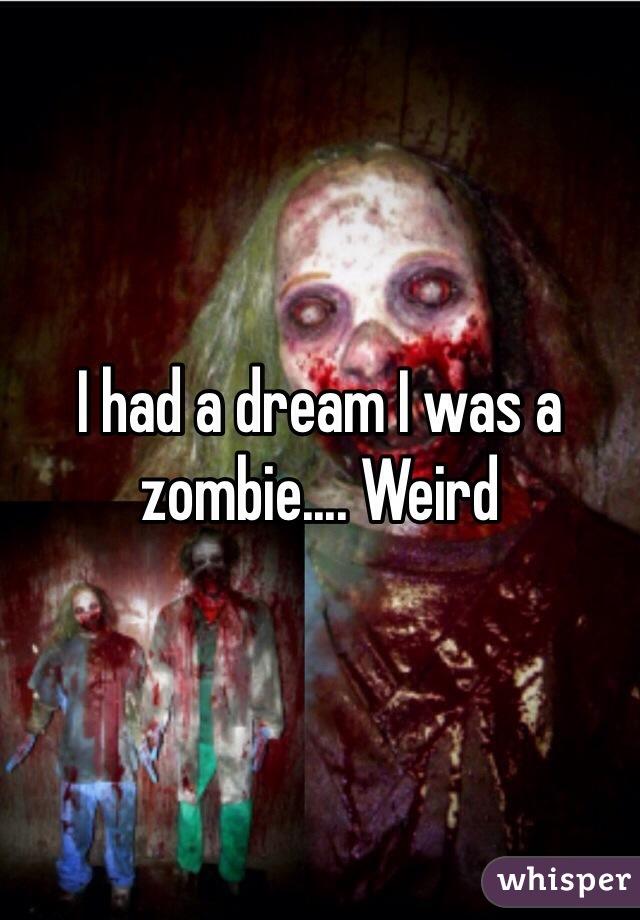 I had a dream I was a zombie.... Weird