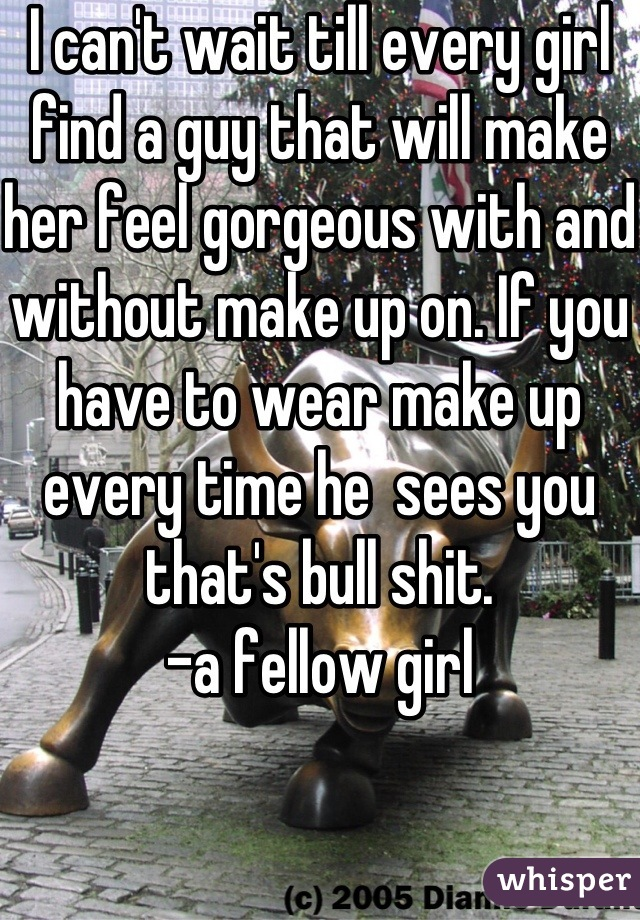 I can't wait till every girl find a guy that will make her feel gorgeous with and without make up on. If you have to wear make up every time he  sees you that's bull shit. -a fellow girl