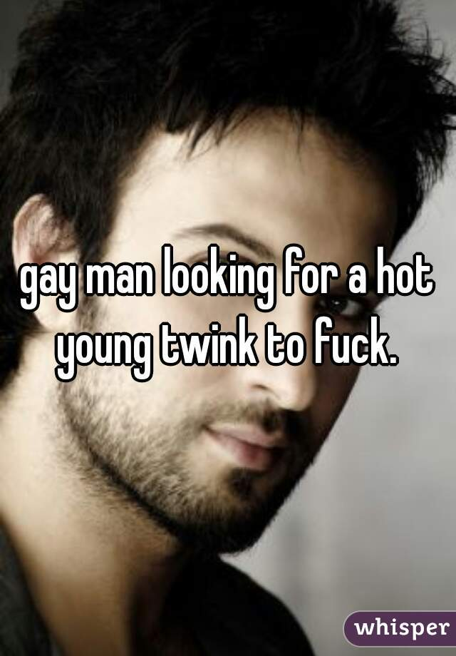 gay man looking for a hot young twink to fuck.