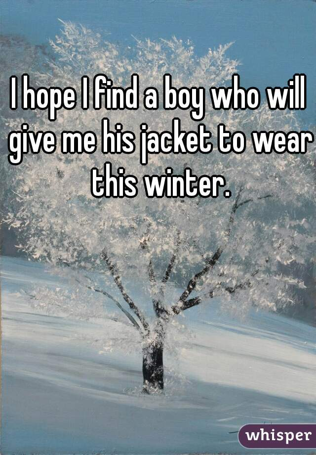 I hope I find a boy who will give me his jacket to wear this winter.