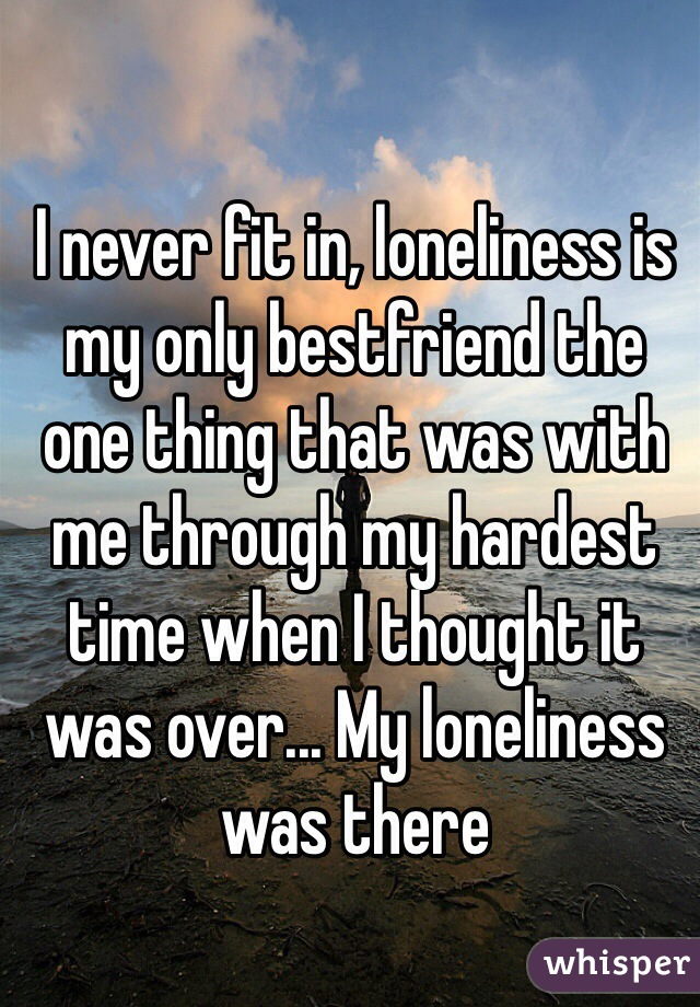 I never fit in, loneliness is my only bestfriend the one thing that was with me through my hardest time when I thought it was over... My loneliness was there