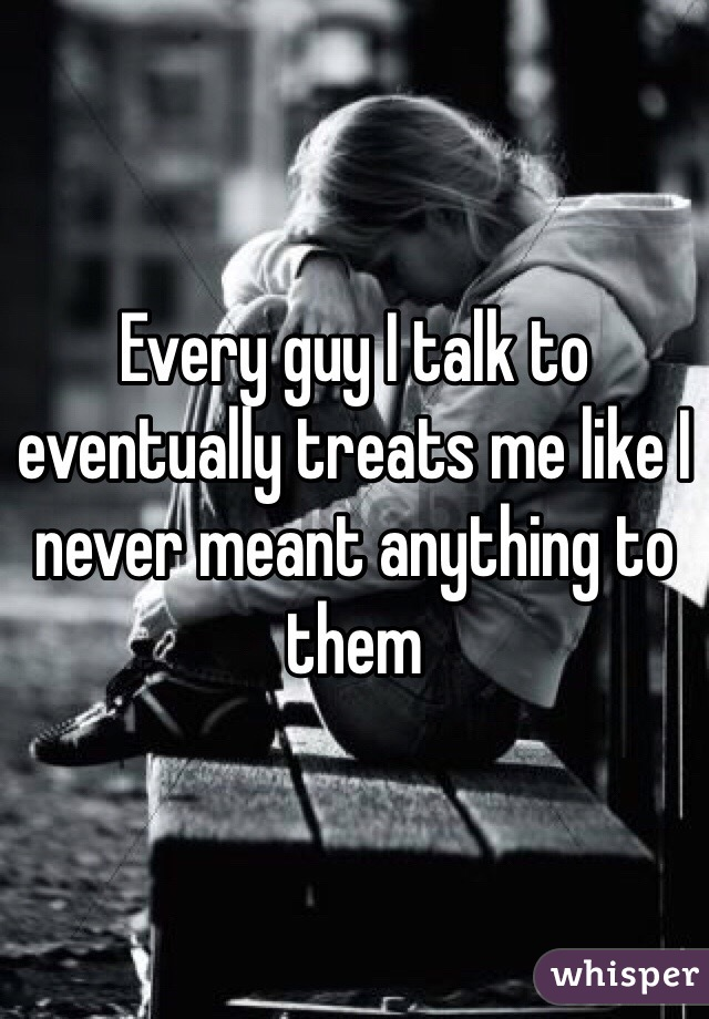Every guy I talk to eventually treats me like I never meant anything to them