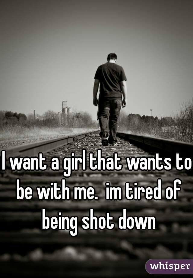 I want a girl that wants to be with me.  im tired of being shot down