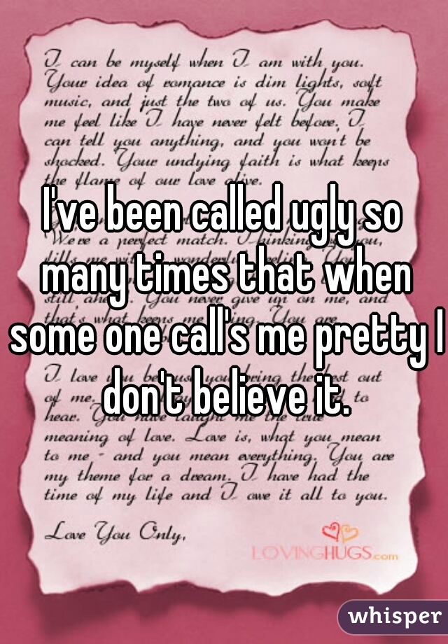I've been called ugly so many times that when some one call's me pretty I don't believe it.