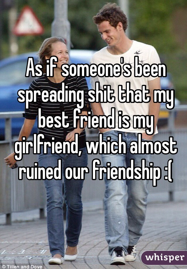 As if someone's been spreading shit that my best friend is my girlfriend, which almost ruined our friendship :(