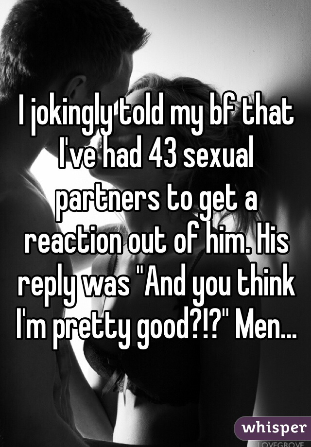 """I jokingly told my bf that I've had 43 sexual partners to get a reaction out of him. His reply was """"And you think I'm pretty good?!?"""" Men..."""
