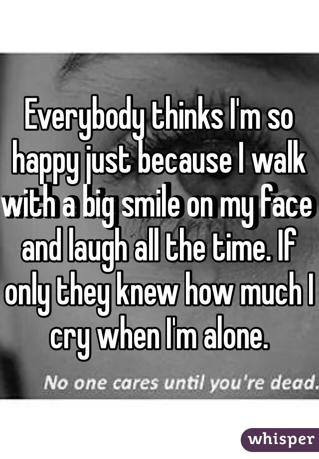 Everybody thinks I'm so happy just because I walk with a big smile on my face and laugh all the time. If only they knew how much I cry when I'm alone.