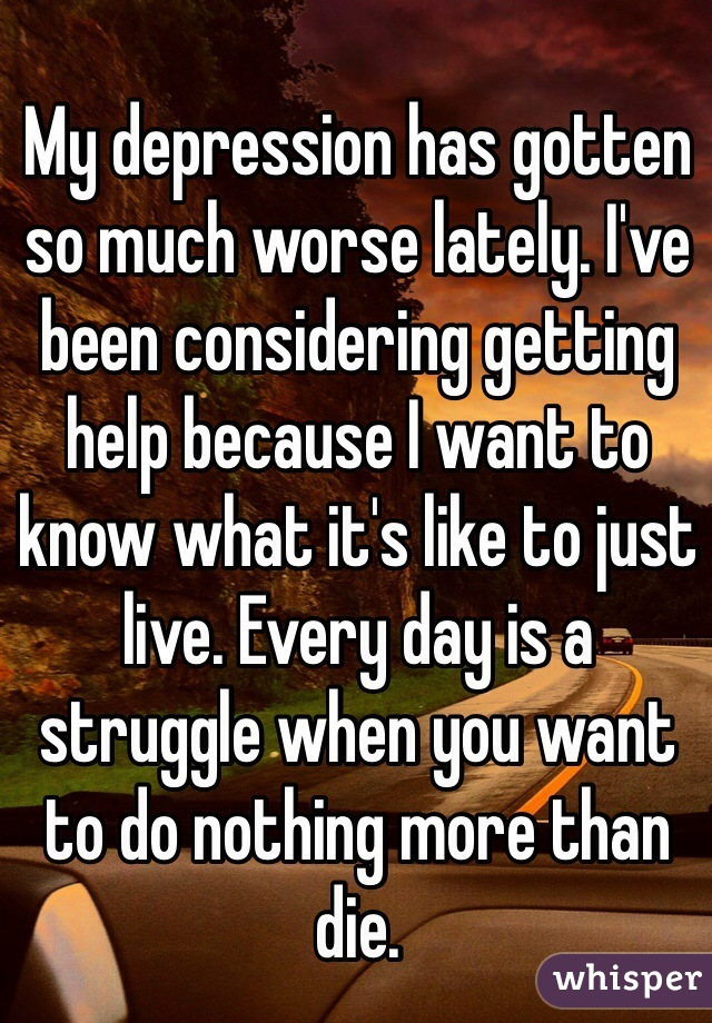 My depression has gotten so much worse lately. I've been considering getting help because I want to know what it's like to just live. Every day is a struggle when you want to do nothing more than die.